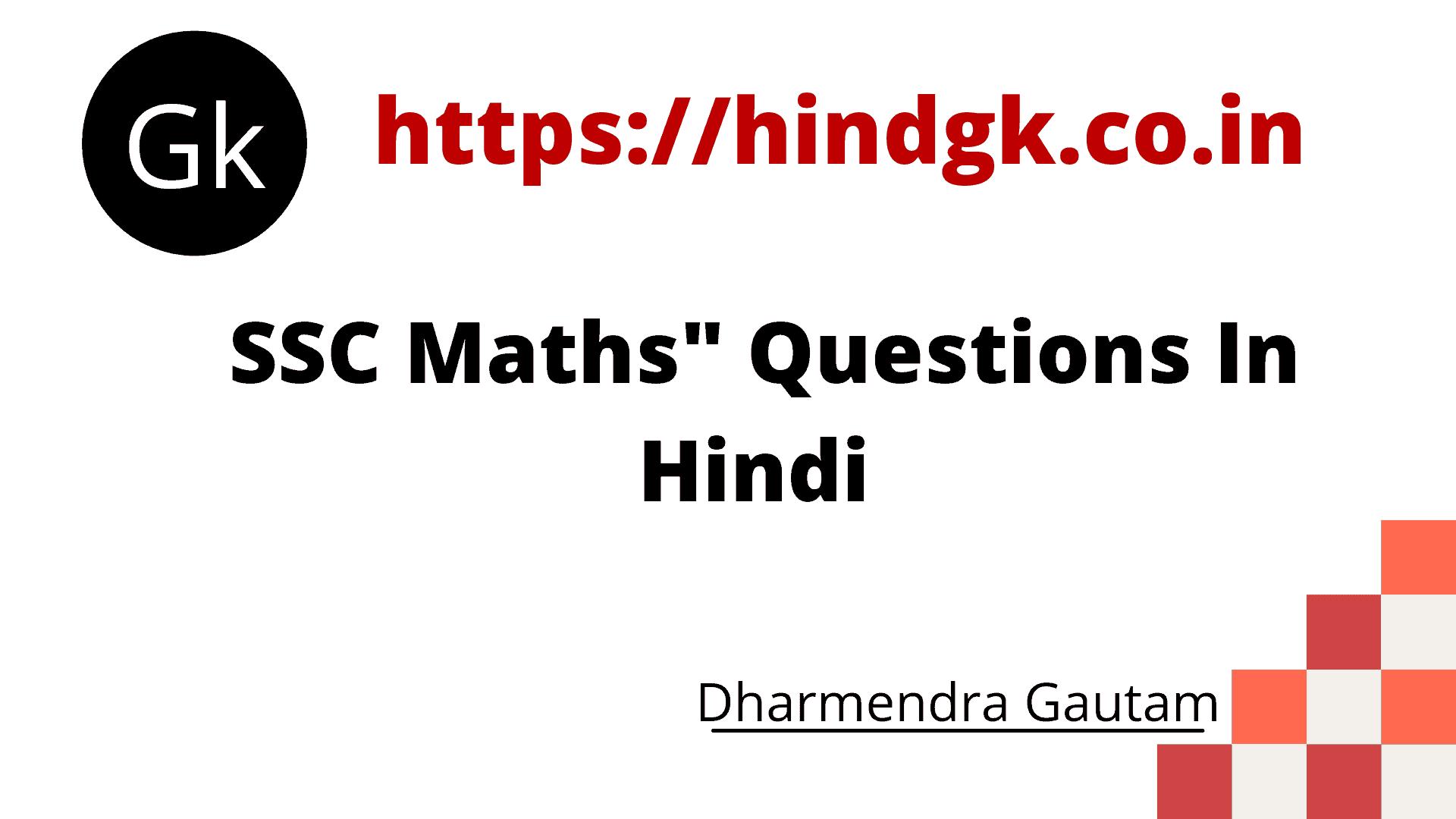 मस्कार, दोस्तों आज मैं,SSC Maths Question In Hindi से संबंधित SSC Math Question के सवाल प्रदान कर रहा हूँ। ये सभी Most Important SSC Math Question In Hindi