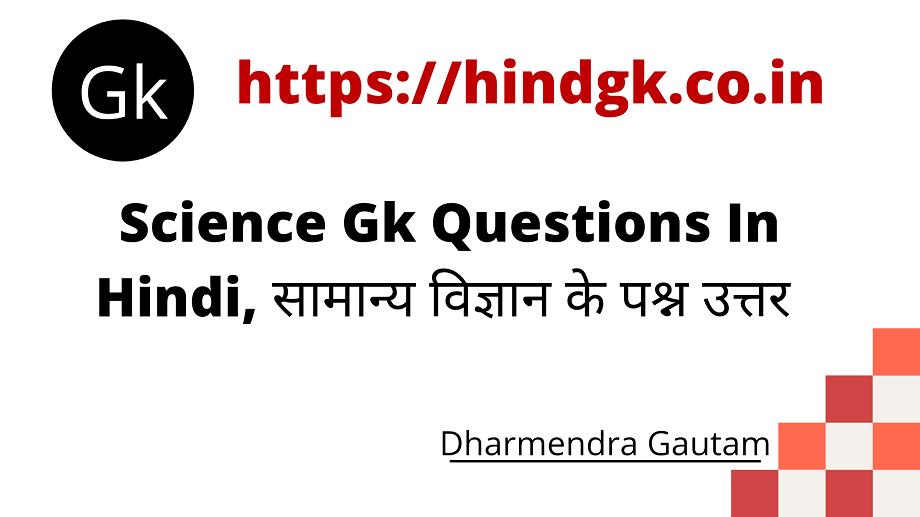 नमस्कार, दोस्तों आज मैं, Science Gk Questions In Hindi से संबंधित General Science Questions In Hindi, के सवाल प्रदान कर रहा हूँ। ये सभी Most Important Science Gk